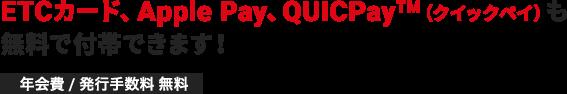 ETCカード、Apple Pay、QUICPay(クイックペイ)も無料で付帯できます!年会費 / 発行手数料 無料